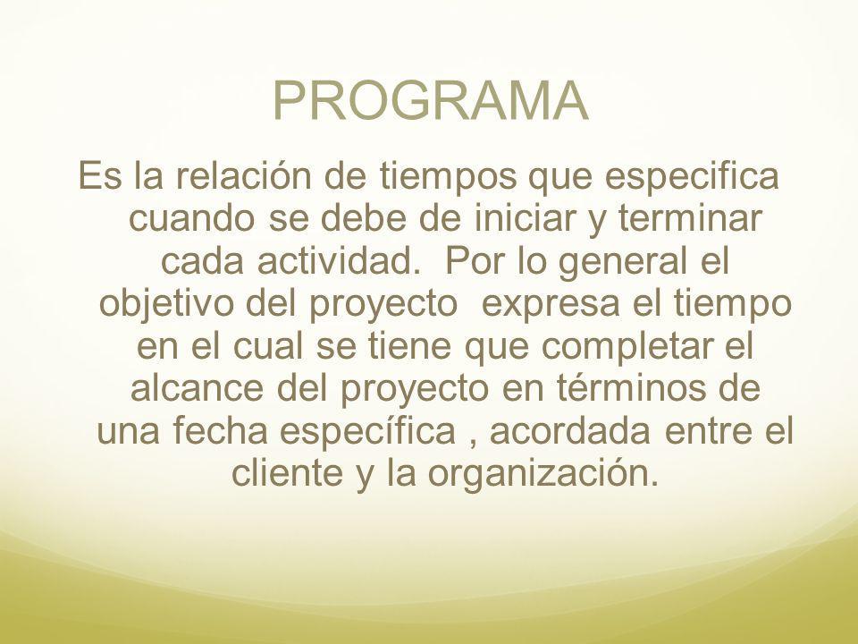 PROGRAMA Es la relación de tiempos que especifica cuando se debe de iniciar y terminar cada actividad. Por lo general el objetivo del proyecto expresa