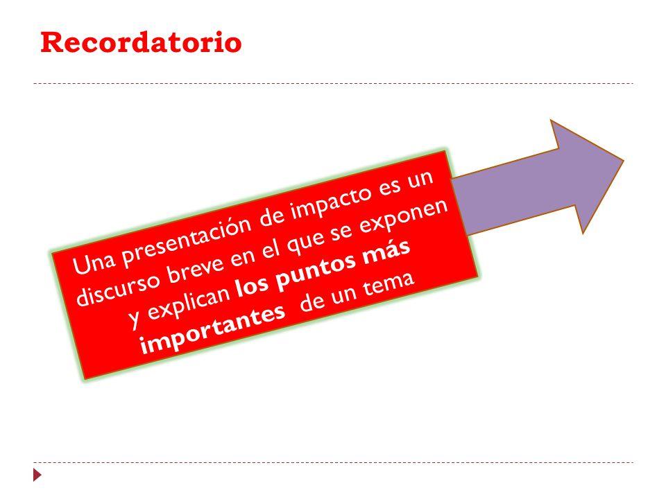 Recordatorio Una presentación de impacto es un discurso breve en el que se exponen y explican los puntos más importantes de un tema