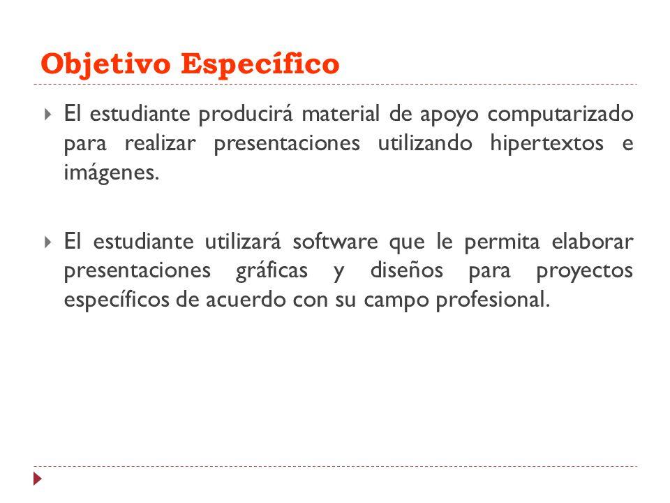 Objetivo Específico El estudiante producirá material de apoyo computarizado para realizar presentaciones utilizando hipertextos e imágenes. El estudia