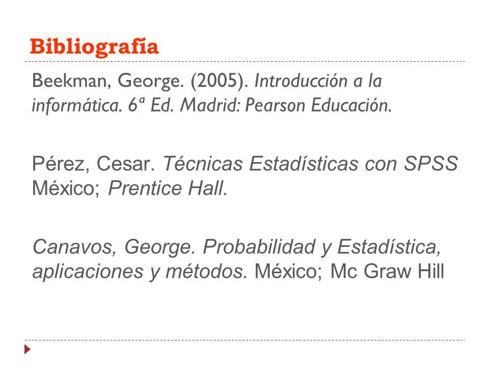 Bibliografía Beekman, George. (2005). Introducción a la informática. 6ª Ed. Madrid: Pearson Educación. Pérez, Cesar. Técnicas Estadísticas con SPSS Mé