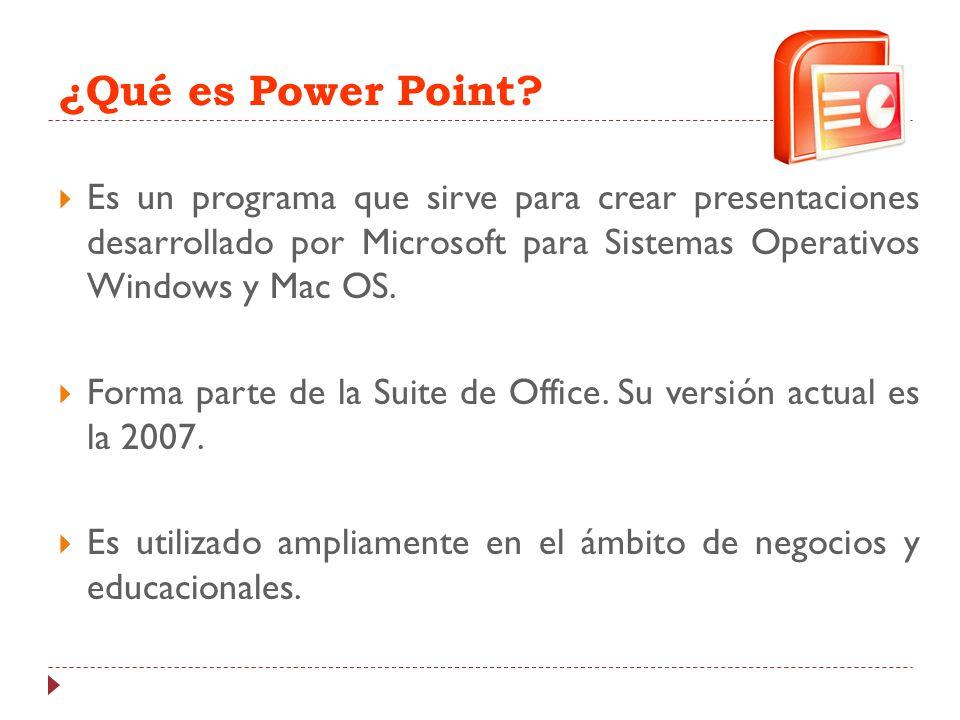 ¿Qué es Power Point? Es un programa que sirve para crear presentaciones desarrollado por Microsoft para Sistemas Operativos Windows y Mac OS. Forma pa
