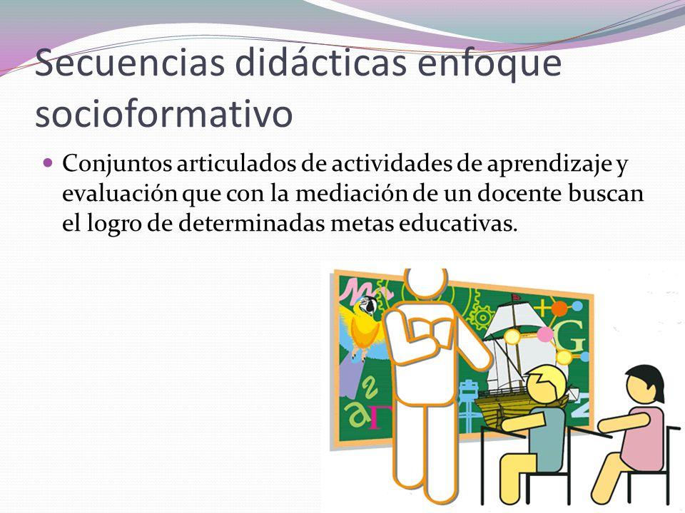 Secuencias didácticas enfoque socioformativo Conjuntos articulados de actividades de aprendizaje y evaluación que con la mediación de un docente busca