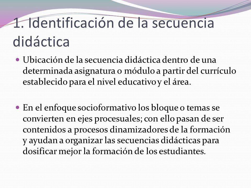 1. Identificación de la secuencia didáctica Ubicación de la secuencia didáctica dentro de una determinada asignatura o módulo a partir del currículo e