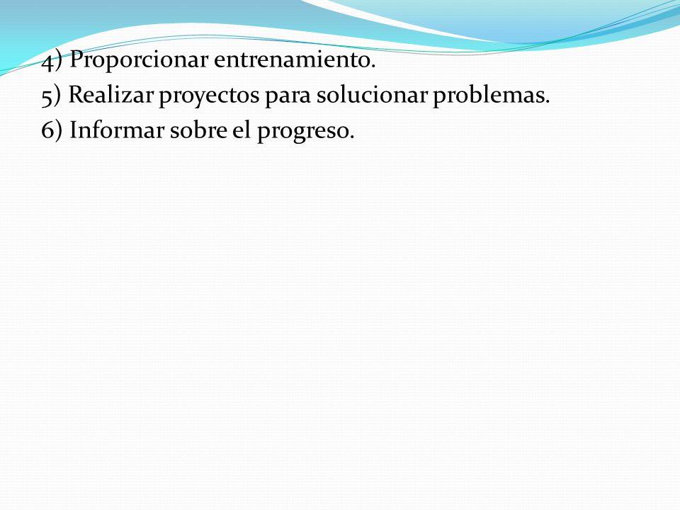 4) Proporcionar entrenamiento. 5) Realizar proyectos para solucionar problemas. 6) Informar sobre el progreso.