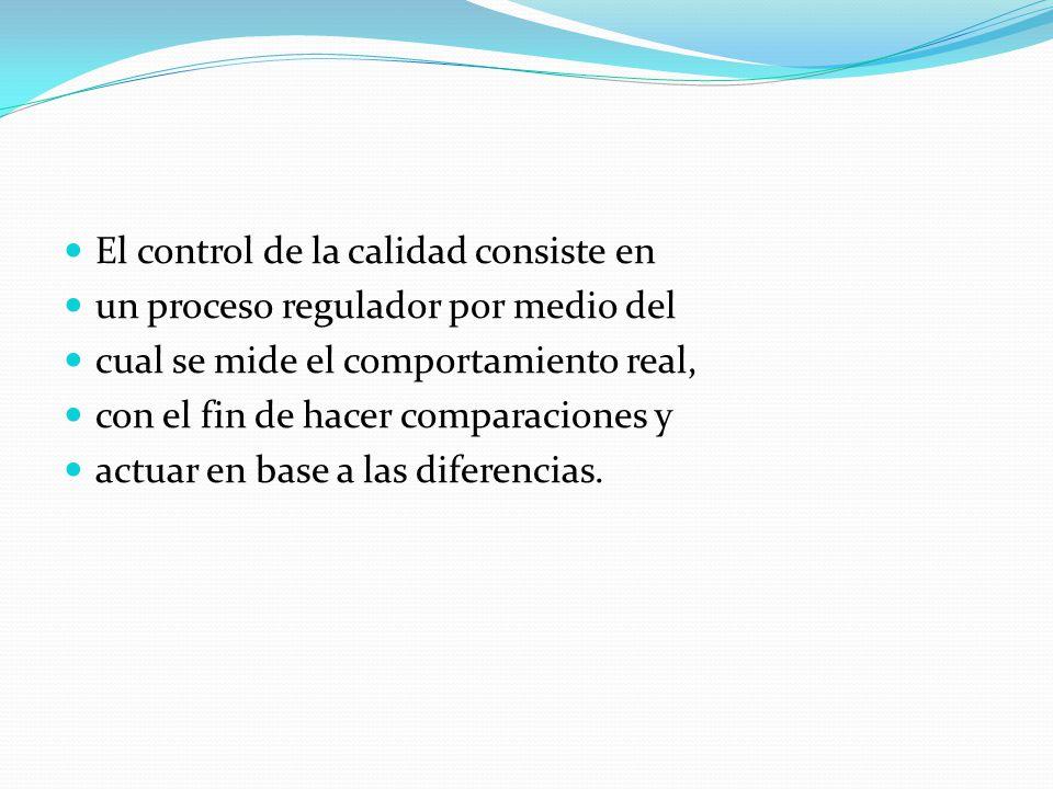 El control de la calidad consiste en un proceso regulador por medio del cual se mide el comportamiento real, con el fin de hacer comparaciones y actua