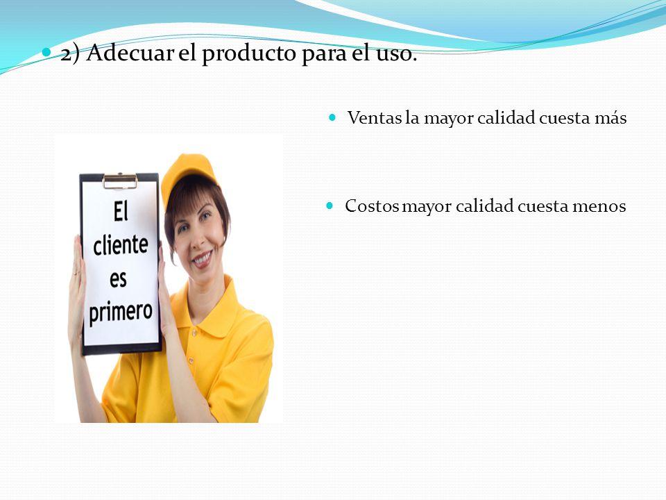 2) Adecuar el producto para el uso. Ventas la mayor calidad cuesta más Costos mayor calidad cuesta menos