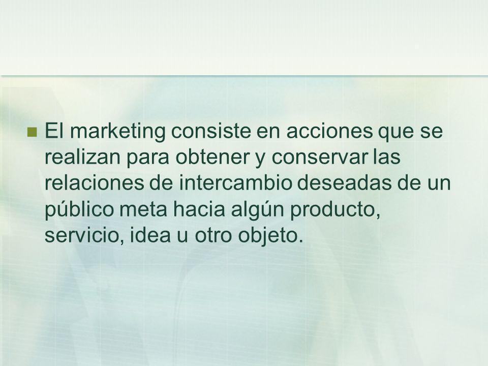 El marketing consiste en acciones que se realizan para obtener y conservar las relaciones de intercambio deseadas de un público meta hacia algún produ