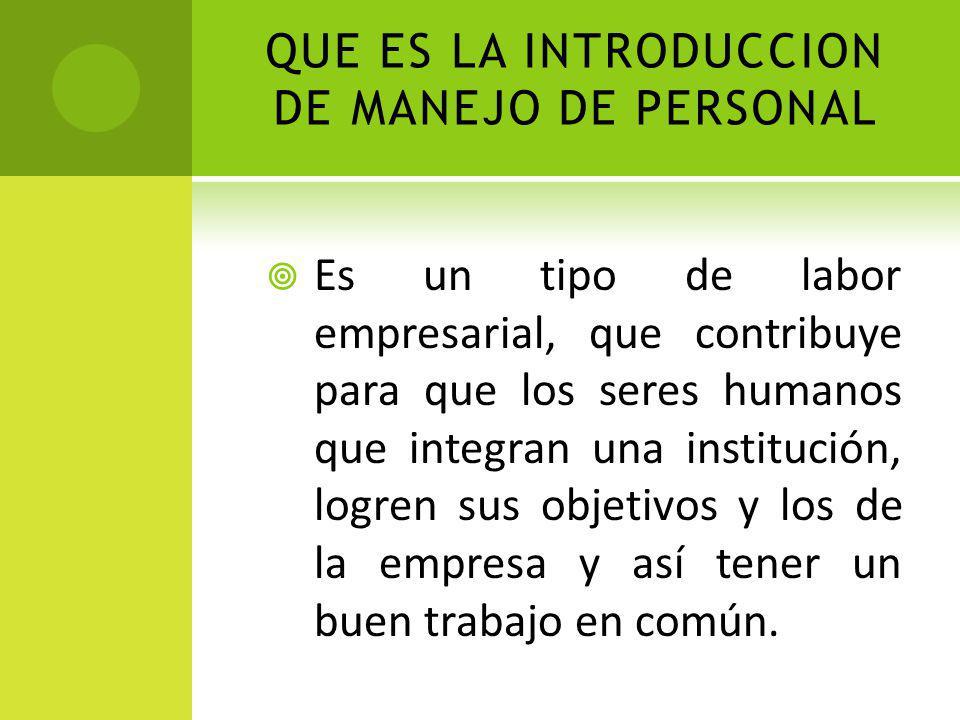 QUE ES LA INTRODUCCION DE MANEJO DE PERSONAL Es un tipo de labor empresarial, que contribuye para que los seres humanos que integran una institución,