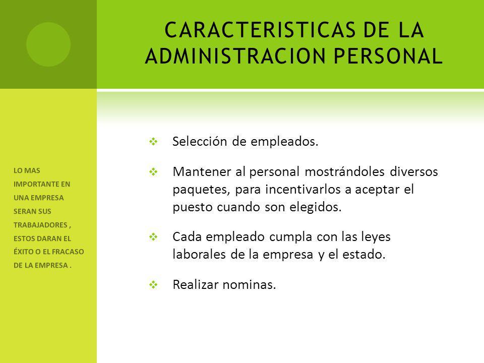 CARACTERISTICAS DE LA ADMINISTRACION PERSONAL Selección de empleados. Mantener al personal mostrándoles diversos paquetes, para incentivarlos a acepta