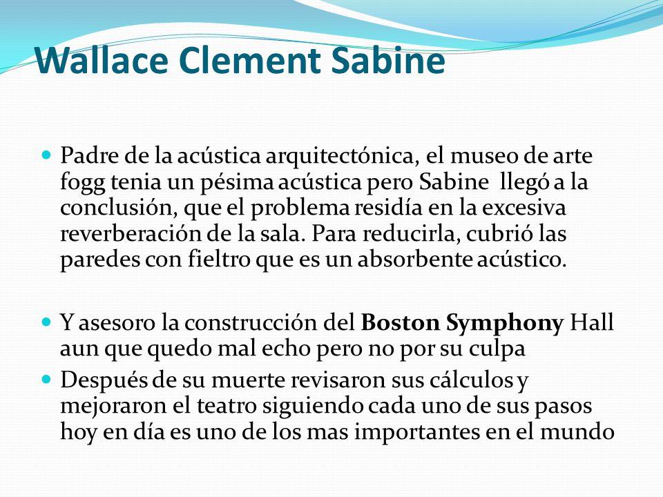 Wallace Clement Sabine Padre de la acústica arquitectónica, el museo de arte fogg tenia un pésima acústica pero Sabine llegó a la conclusión, que el p
