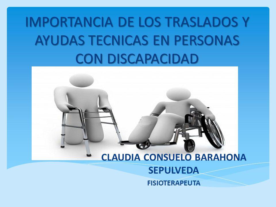 IMPORTANCIA DE LOS TRASLADOS Y AYUDAS TECNICAS EN PERSONAS CON DISCAPACIDAD CLAUDIA CONSUELO BARAHONA SEPULVEDA FISIOTERAPEUTA