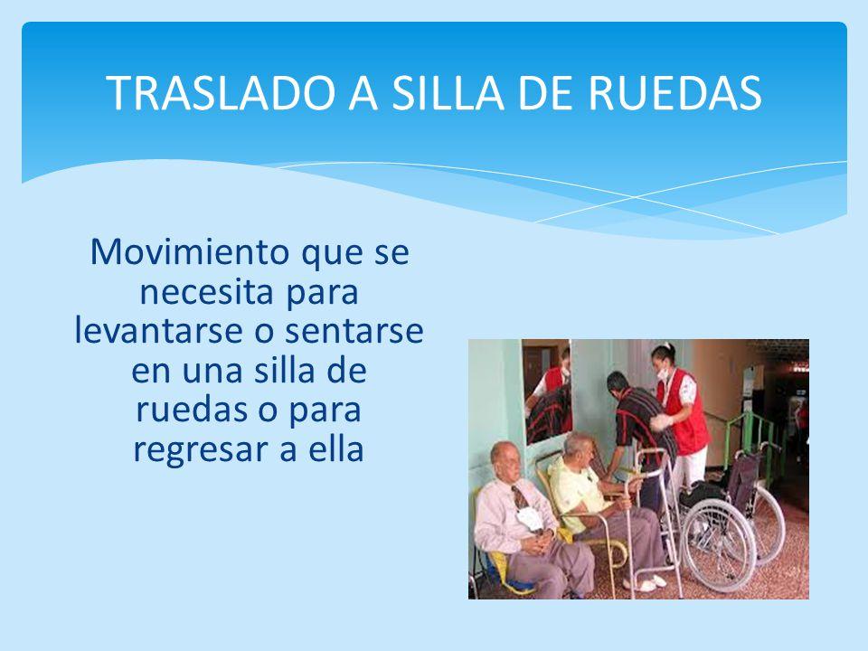 Movimiento que se necesita para levantarse o sentarse en una silla de ruedas o para regresar a ella TRASLADO A SILLA DE RUEDAS