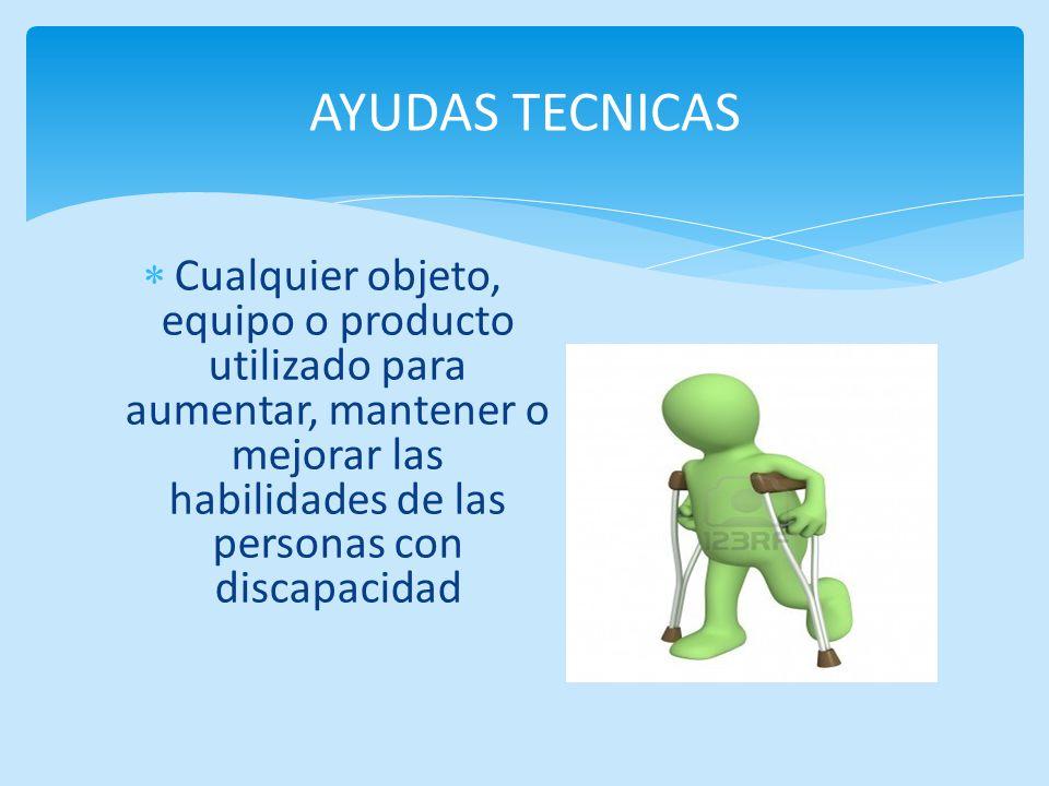 Cualquier objeto, equipo o producto utilizado para aumentar, mantener o mejorar las habilidades de las personas con discapacidad AYUDAS TECNICAS