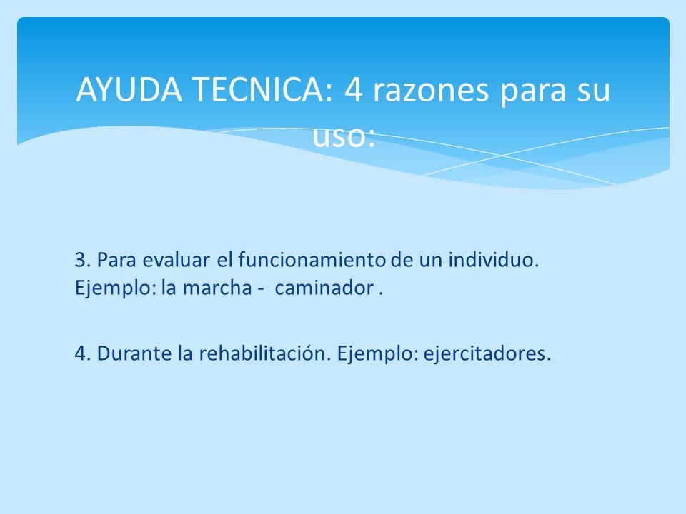 3. Para evaluar el funcionamiento de un individuo. Ejemplo: la marcha - caminador. 4. Durante la rehabilitación. Ejemplo: ejercitadores. AYUDA TECNICA