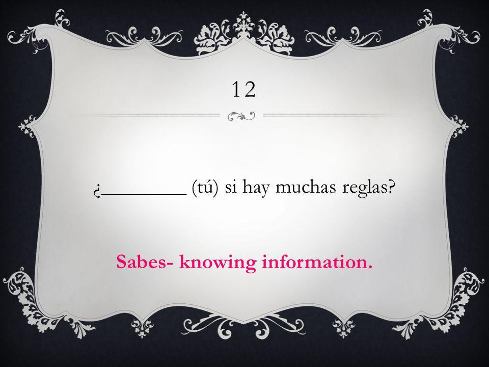 12 ¿________ (tú) si hay muchas reglas? Sabes- knowing information.