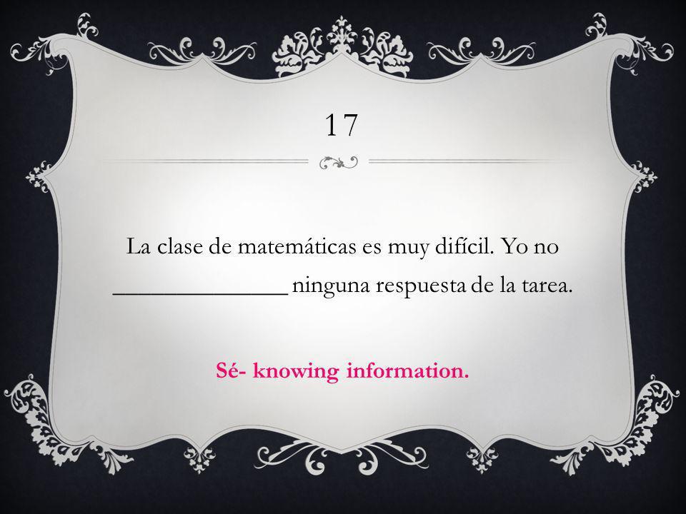 17 La clase de matemáticas es muy difícil. Yo no ______________ ninguna respuesta de la tarea. Sé- knowing information.