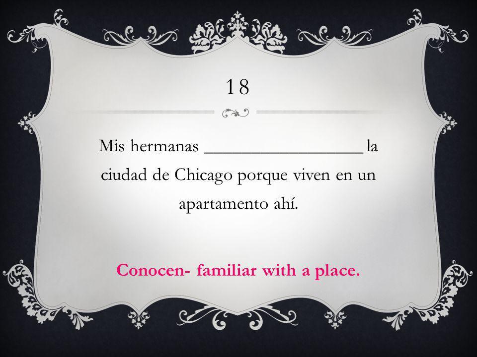 18 Mis hermanas _________________ la ciudad de Chicago porque viven en un apartamento ahí. Conocen- familiar with a place.
