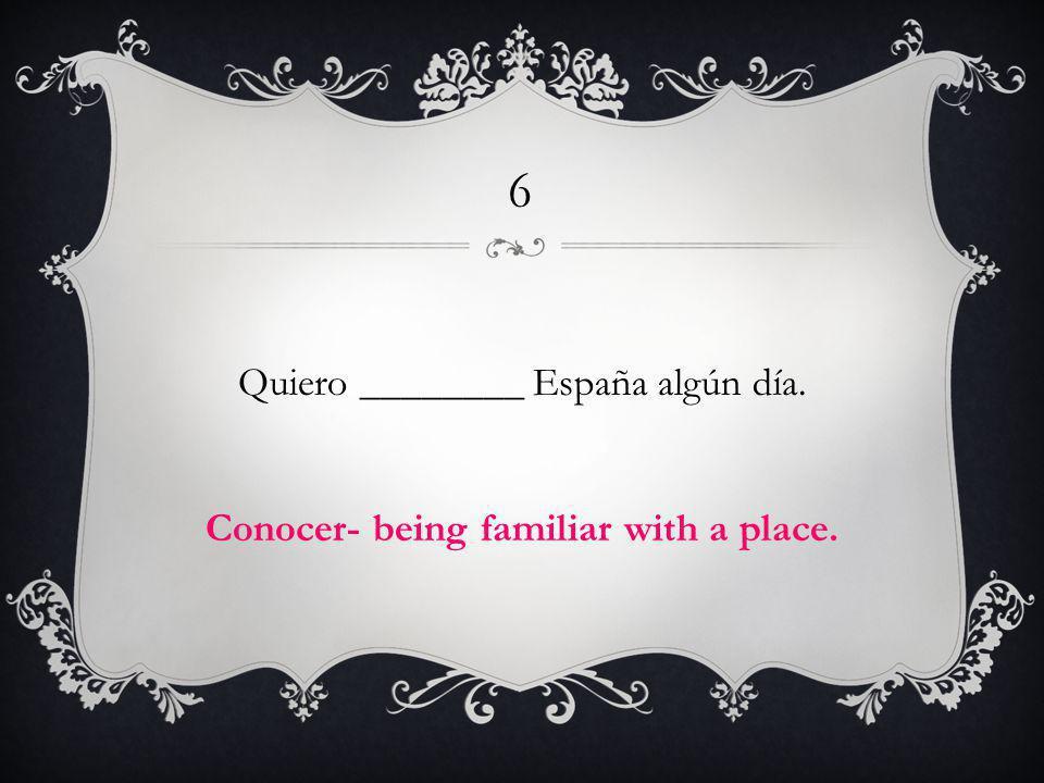 6 Quiero ________ España algún día. Conocer- being familiar with a place.