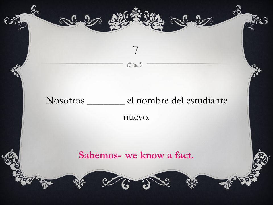 7 Nosotros _______ el nombre del estudiante nuevo. Sabemos- we know a fact.