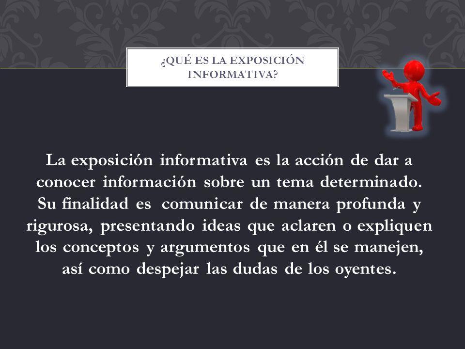La exposición informativa es la acción de dar a conocer información sobre un tema determinado. Su finalidad es comunicar de manera profunda y rigurosa