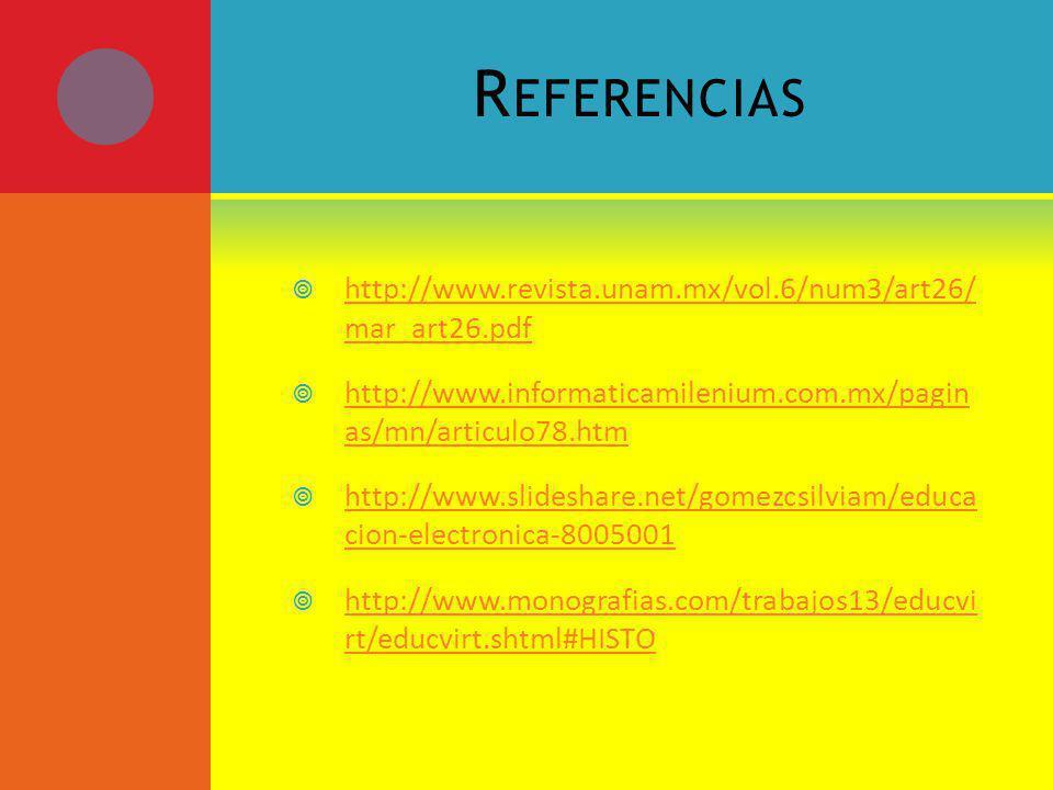 R EFERENCIAS http://www.revista.unam.mx/vol.6/num3/art26/ mar_art26.pdf http://www.revista.unam.mx/vol.6/num3/art26/ mar_art26.pdf http://www.informaticamilenium.com.mx/pagin as/mn/articulo78.htm http://www.informaticamilenium.com.mx/pagin as/mn/articulo78.htm http://www.slideshare.net/gomezcsilviam/educa cion-electronica-8005001 http://www.slideshare.net/gomezcsilviam/educa cion-electronica-8005001 http://www.monografias.com/trabajos13/educvi rt/educvirt.shtml#HISTO http://www.monografias.com/trabajos13/educvi rt/educvirt.shtml#HISTO