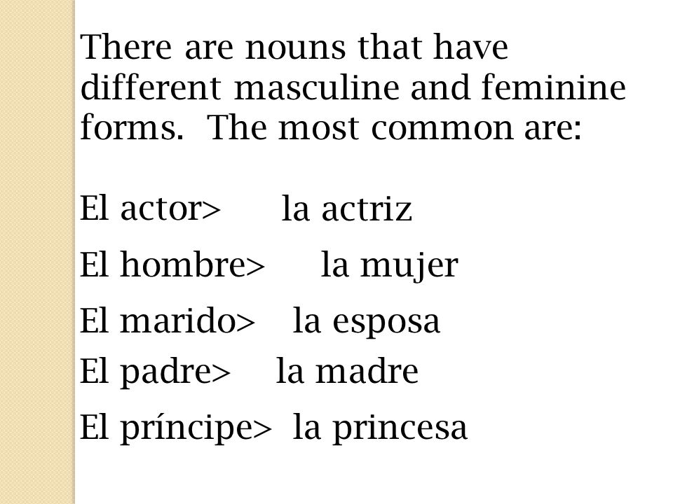 There are nouns that have different masculine and feminine forms.