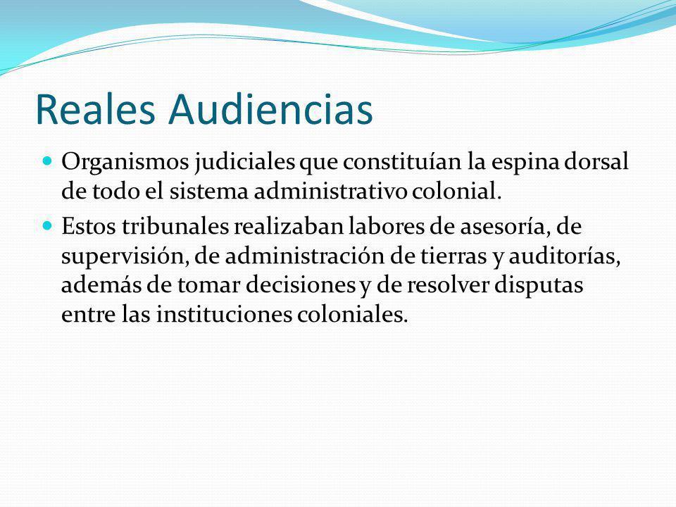 Reales Audiencias Organismos judiciales que constituían la espina dorsal de todo el sistema administrativo colonial. Estos tribunales realizaban labor