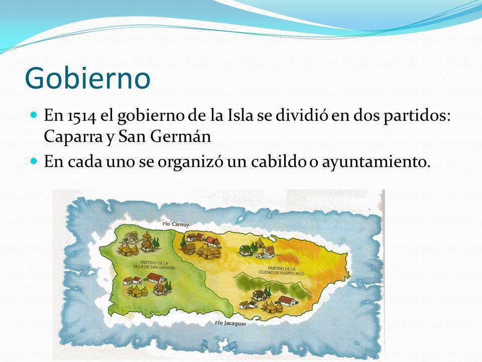 Gobierno En 1514 el gobierno de la Isla se dividió en dos partidos: Caparra y San Germán En cada uno se organizó un cabildo o ayuntamiento.