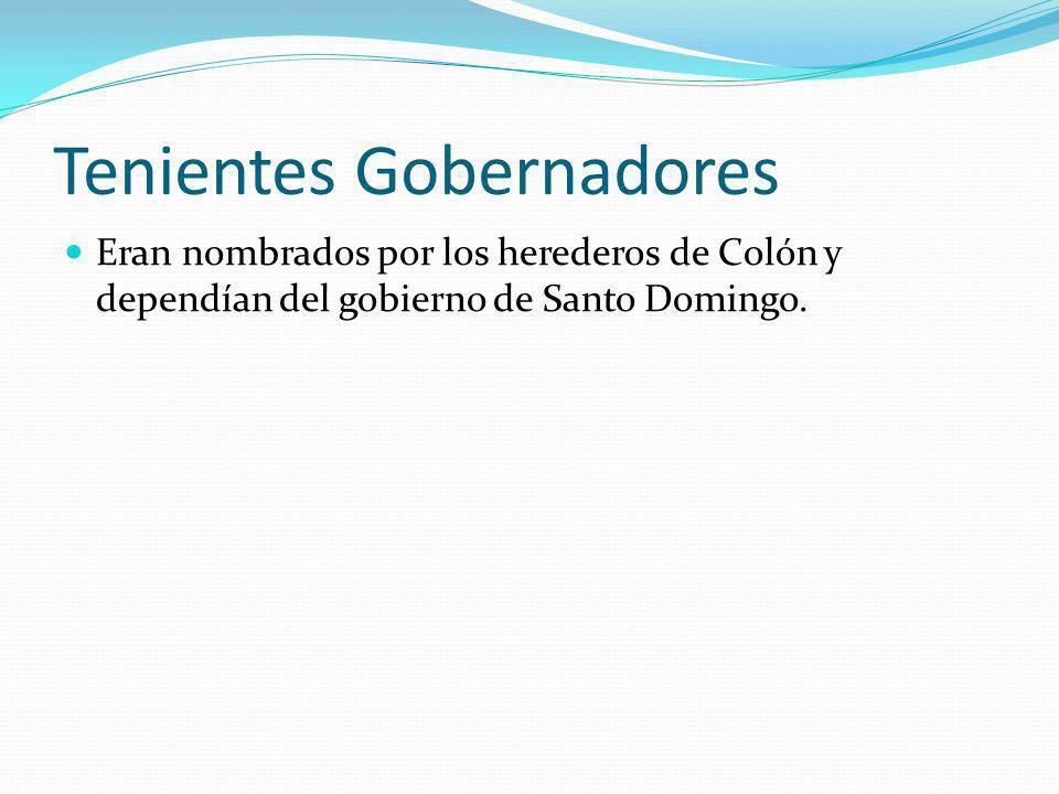 Tenientes Gobernadores Eran nombrados por los herederos de Colón y dependían del gobierno de Santo Domingo.