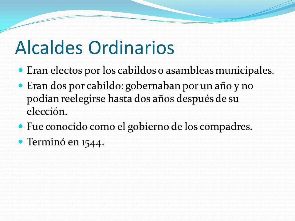 Alcaldes Ordinarios Eran electos por los cabildos o asambleas municipales. Eran dos por cabildo: gobernaban por un año y no podían reelegirse hasta do