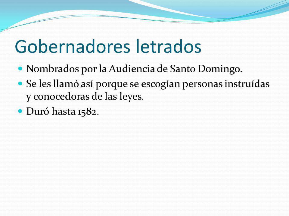 Gobernadores letrados Nombrados por la Audiencia de Santo Domingo. Se les llamó así porque se escogían personas instruídas y conocedoras de las leyes.