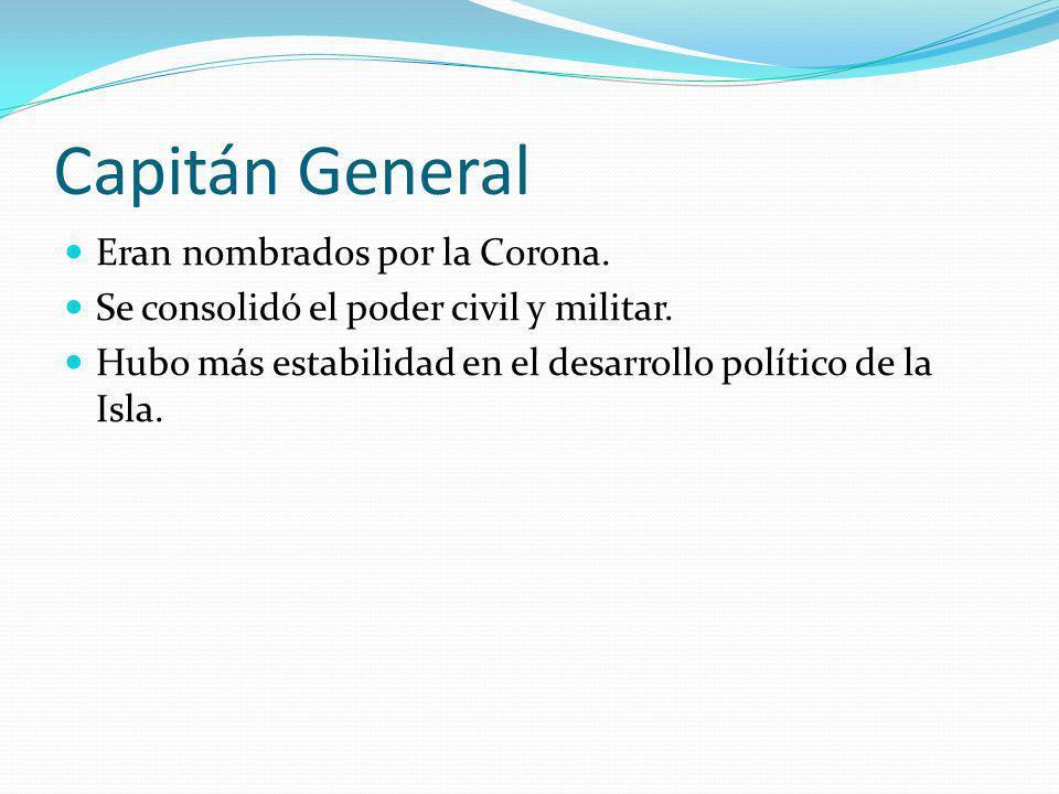 Capitán General Eran nombrados por la Corona. Se consolidó el poder civil y militar. Hubo más estabilidad en el desarrollo político de la Isla.