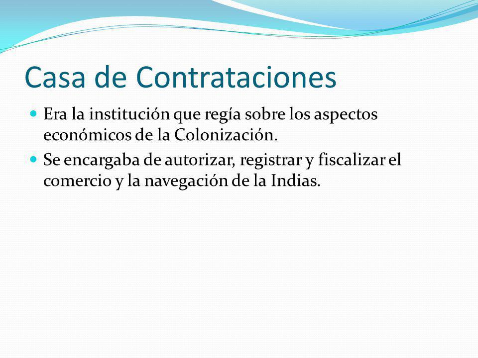 Casa de Contrataciones Era la institución que regía sobre los aspectos económicos de la Colonización. Se encargaba de autorizar, registrar y fiscaliza