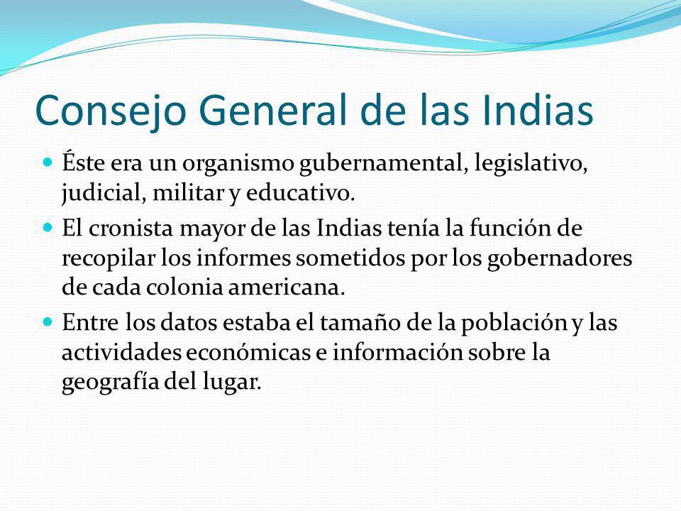 Consejo General de las Indias Éste era un organismo gubernamental, legislativo, judicial, militar y educativo. El cronista mayor de las Indias tenía l