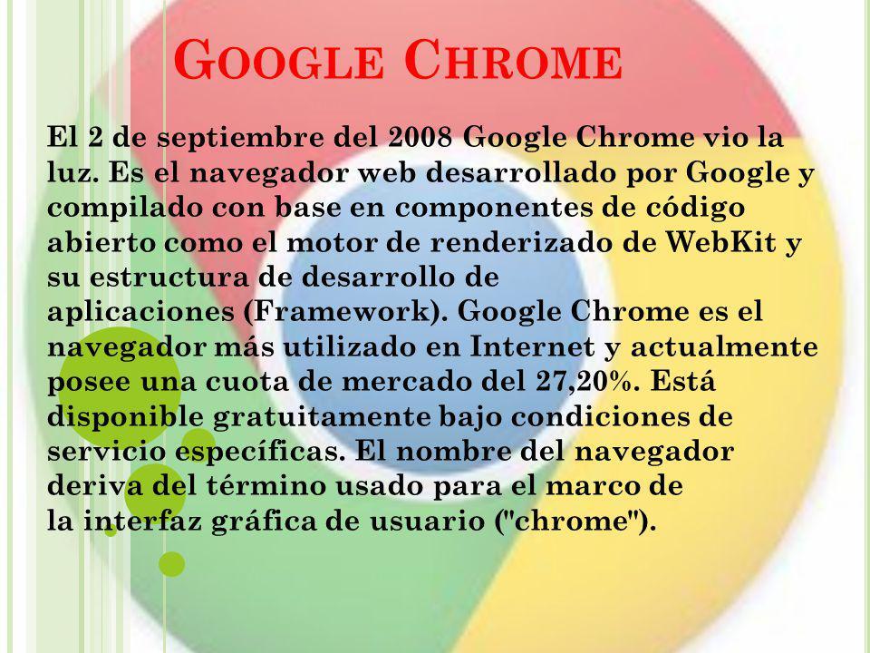 G OOGLE C HROME El 2 de septiembre del 2008 Google Chrome vio la luz. Es el navegador web desarrollado por Google y compilado con base en componentes