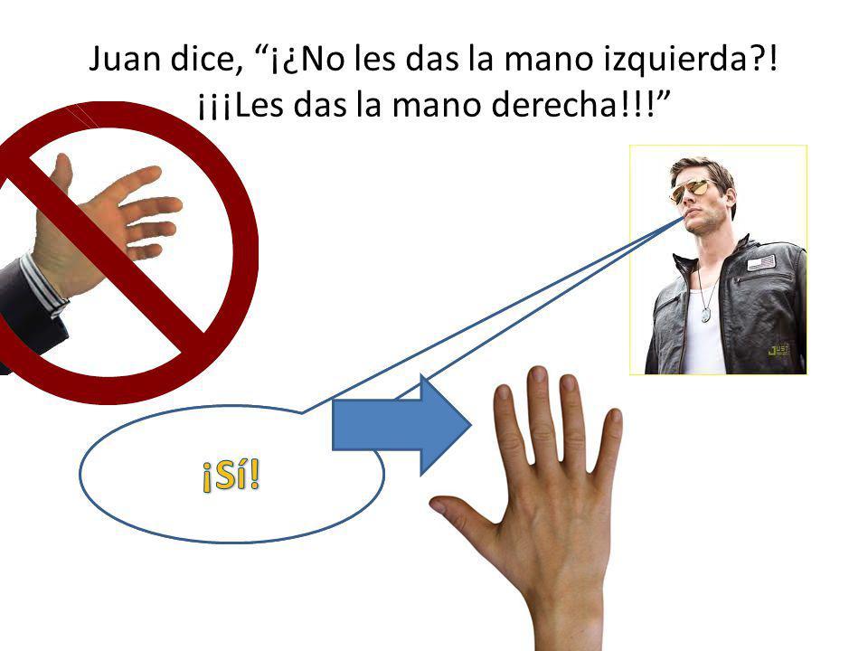Juan dice, ¡¿No les das la mano izquierda?! ¡¡¡Les das la mano derecha!!!