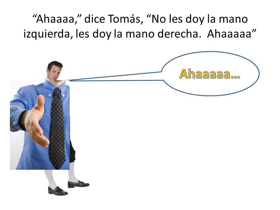 Ahaaaa, dice Tomás, No les doy la mano izquierda, les doy la mano derecha. Ahaaaaa