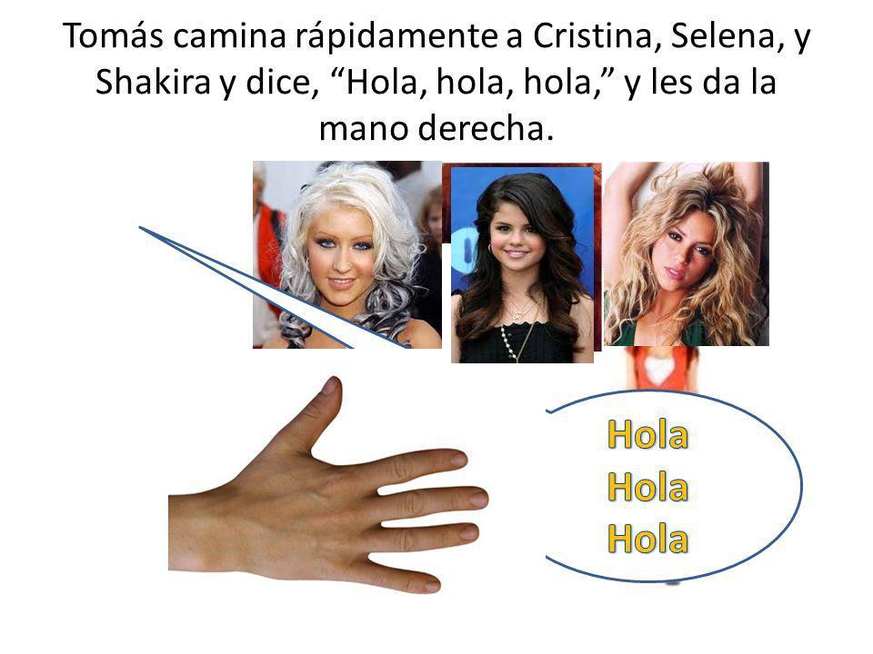 Tomás camina rápidamente a Cristina, Selena, y Shakira y dice, Hola, hola, hola, y les da la mano derecha.