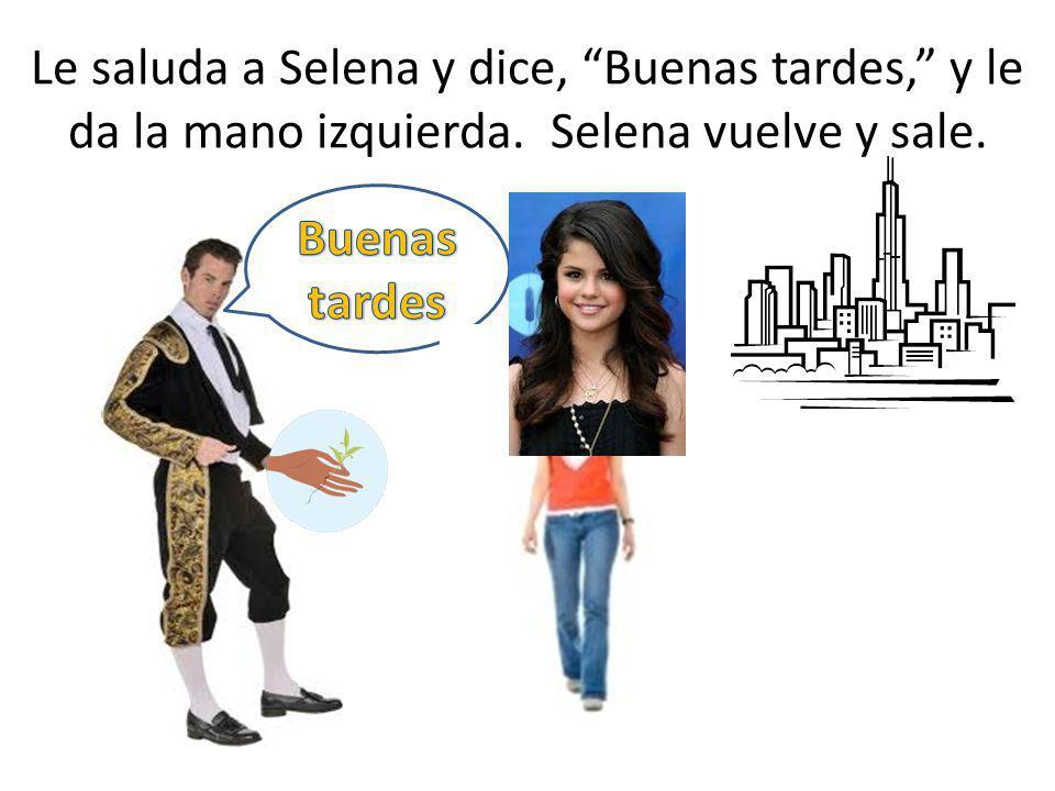 Le saluda a Selena y dice, Buenas tardes, y le da la mano izquierda. Selena vuelve y sale.