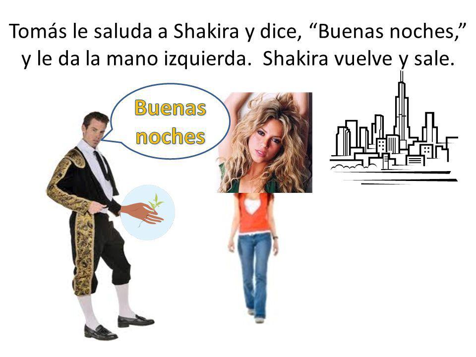 Tomás le saluda a Shakira y dice, Buenas noches, y le da la mano izquierda. Shakira vuelve y sale.