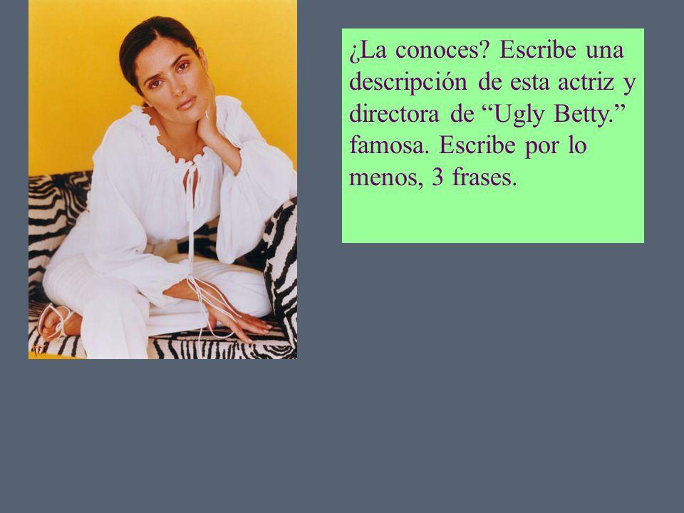 ¿La conoces? Escribe una descripción de esta actriz y directora de Ugly Betty. famosa. Escribe por lo menos, 3 frases.