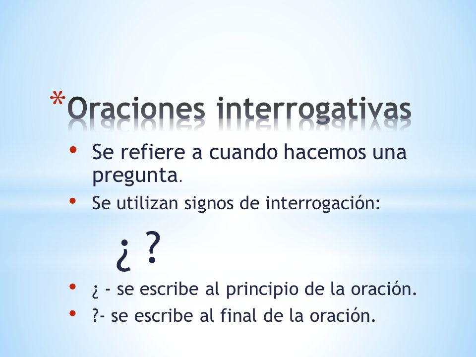 Se refiere a cuando hacemos una pregunta. Se utilizan signos de interrogación: ¿ ? ¿ - se escribe al principio de la oración. ?- se escribe al final d