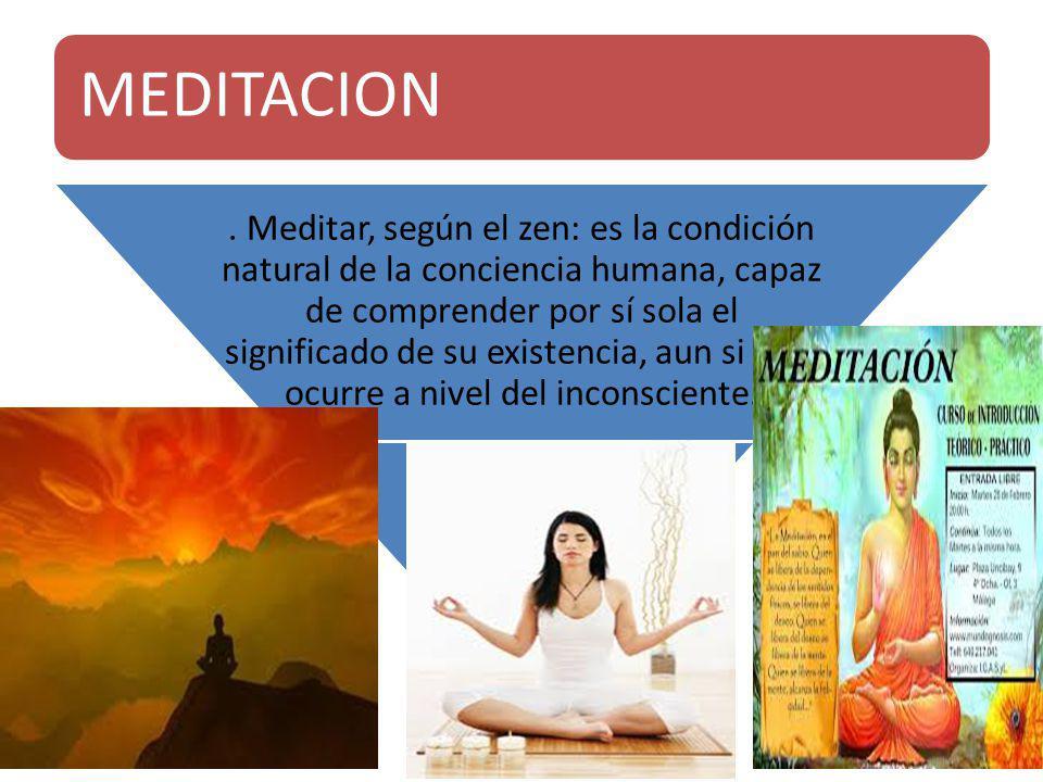 MEDITACION. Meditar, según el zen: es la condición natural de la conciencia humana, capaz de comprender por sí sola el significado de su existencia, a