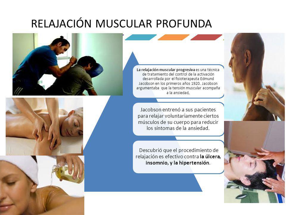RELAJACIÓN MUSCULAR PROFUNDA La relajación muscular progresiva es una técnica de tratamiento del control de la activación desarrollada por el fisioter
