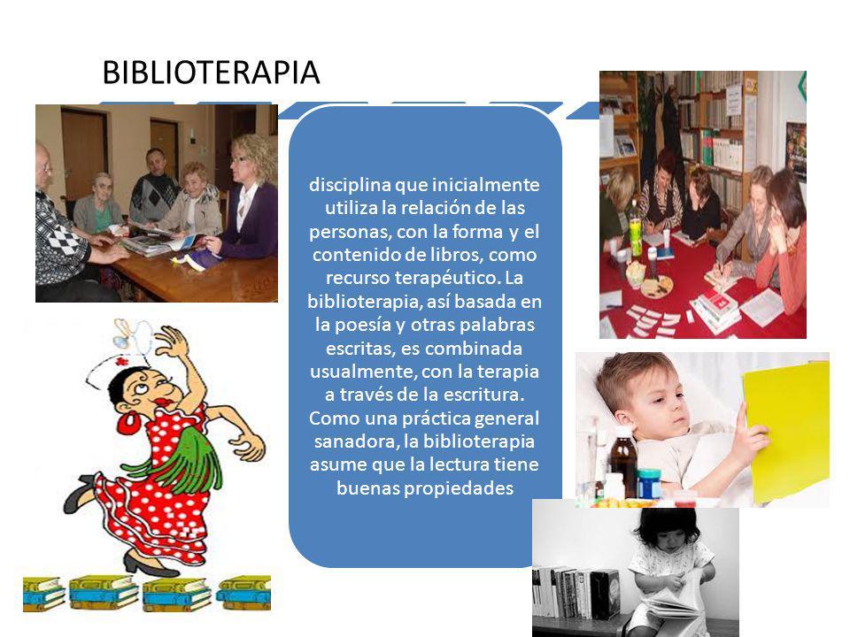 BIBLIOTERAPIA disciplina que inicialmente utiliza la relación de las personas, con la forma y el contenido de libros, como recurso terapéutico. La bib