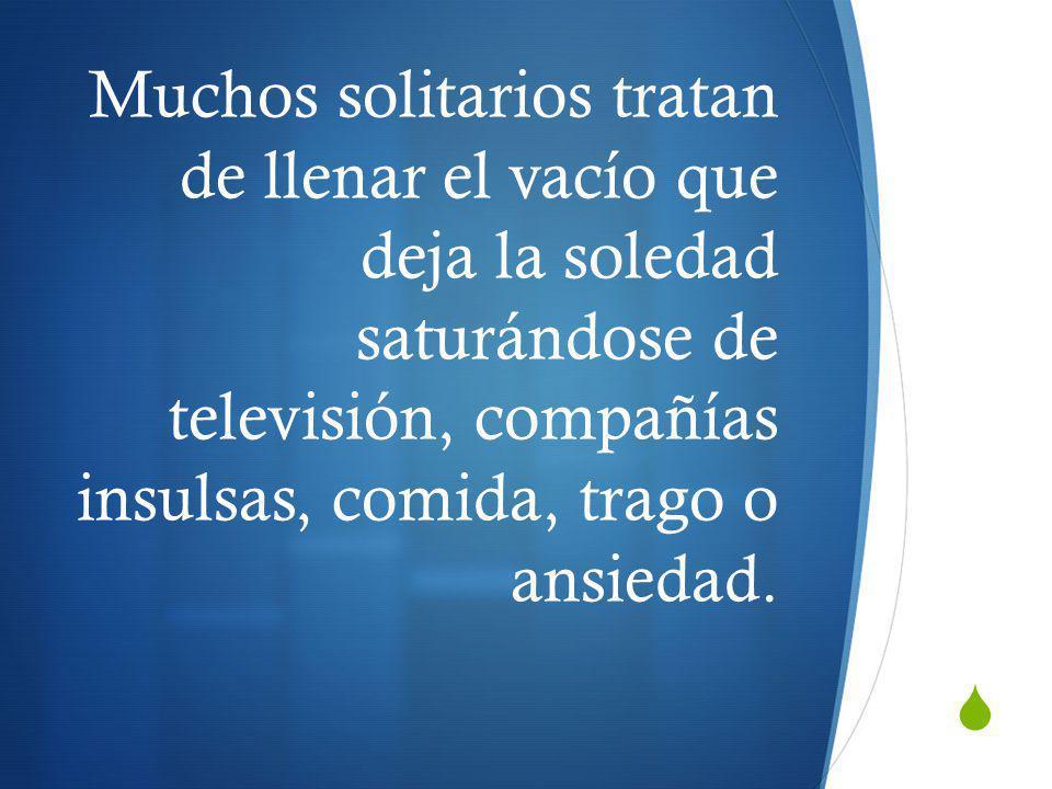 Muchos solitarios tratan de llenar el vacío que deja la soledad saturándose de televisión, compañías insulsas, comida, trago o ansiedad.