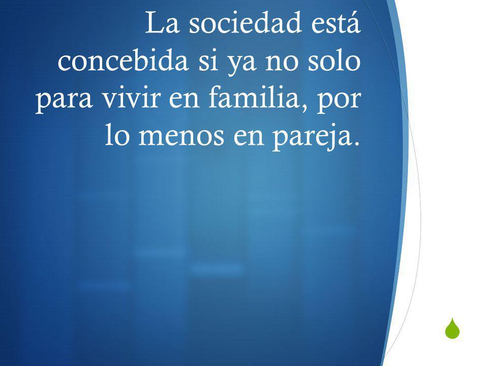 La sociedad está concebida si ya no solo para vivir en familia, por lo menos en pareja.