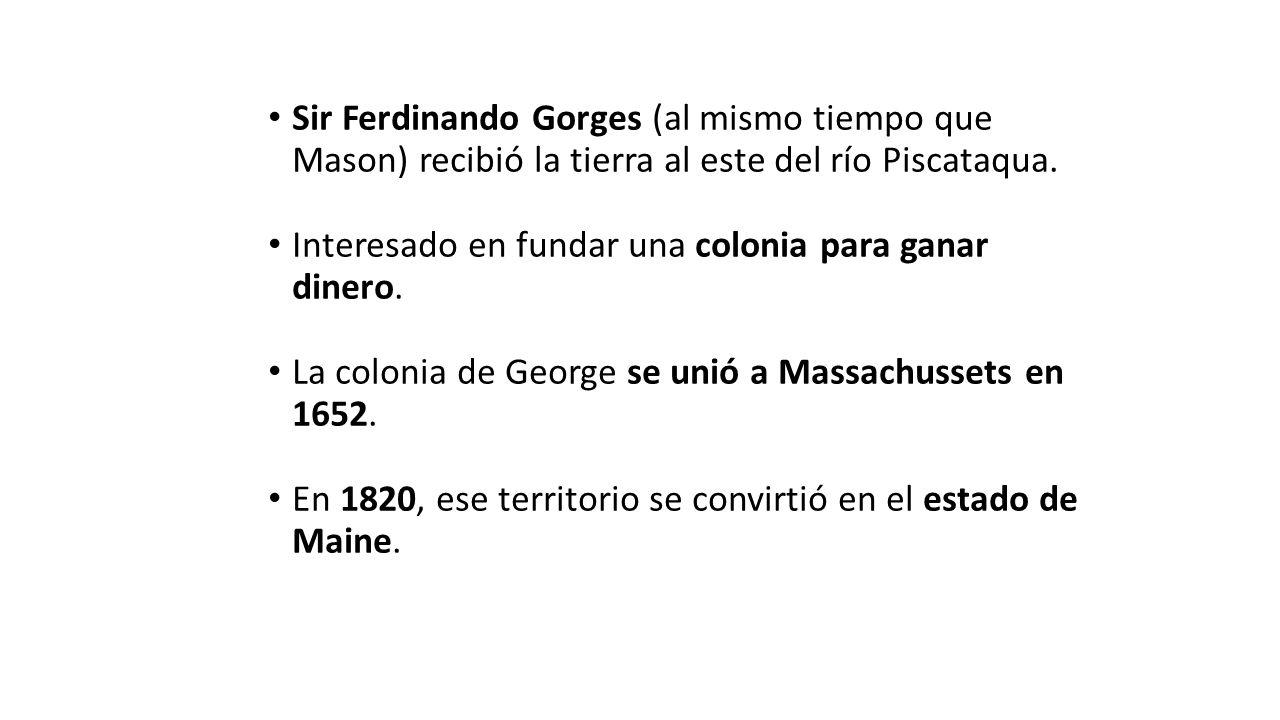 Sir Ferdinando Gorges (al mismo tiempo que Mason) recibió la tierra al este del río Piscataqua.
