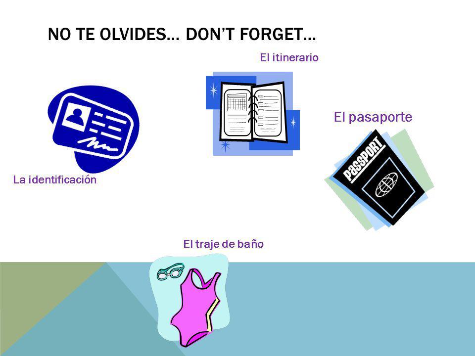 NO TE OLVIDES… DONT FORGET… El pasaporte La identificación El traje de baño El itinerario