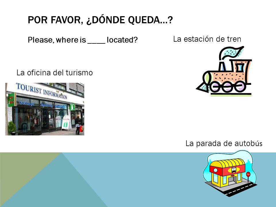 POR FAVOR, ¿DÓNDE QUEDA….Please, where is ____ located.